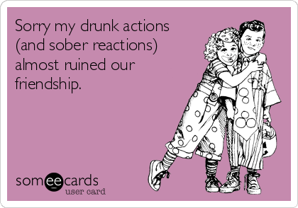 Sorry my drunk actions (and sober reactions) almost ruined our friendship.