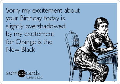 Sorry my excitement about  your Birthday today is slightly overshadowed by my excitement for Orange is the New Black
