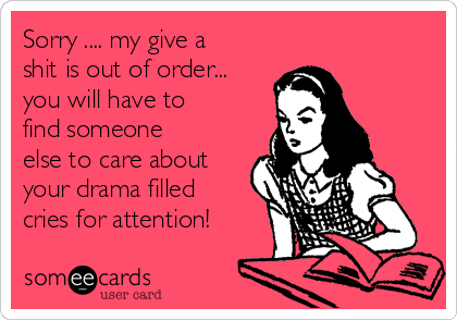 Sorry .... my give a shit is out of order... you will have to find someone else to care about your drama filled cries for attention!