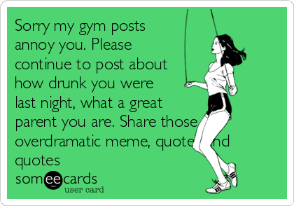 Sorry my gym posts annoy you. Please continue to post about how drunk you were last night, what a great parent you are. Share those overdramatic meme, quotes and quotes