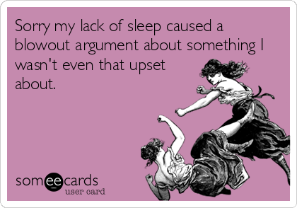 Sorry my lack of sleep caused a blowout argument about something I wasn't even that upset about.
