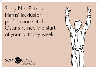 Sorry Neil Patrick Harris' lackluster  performance at the Oscars ruined the start of your birthday week.
