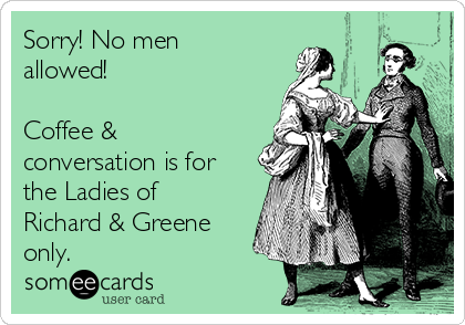 Sorry! No men allowed!   Coffee & conversation is for the Ladies of Richard & Greene only.