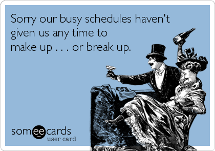 Sorry our busy schedules haven't given us any time to make up . . . or break up.