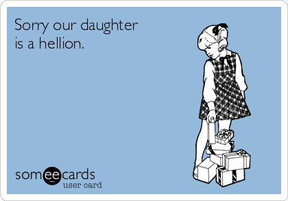 Sorry our daughter  is a hellion.