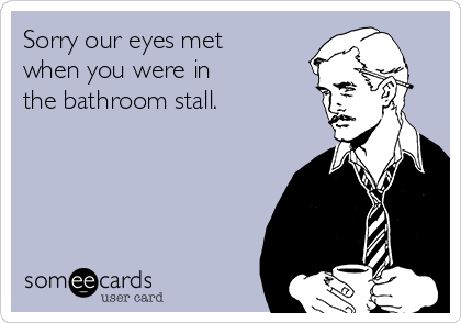 Sorry our eyes met when you were in  the bathroom stall.