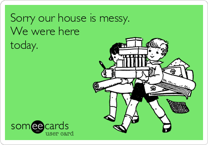 Sorry our house is messy. We were here today.