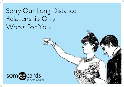 Sorry Our Long Distance Relationship Only Works For You