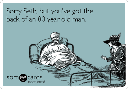 Sorry Seth, but you've got the back of an 80 year old man.