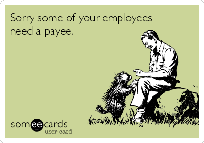 Sorry some of your employees need a payee.