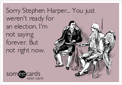 Sorry Stephen Harper... You just weren't ready for an election. I'm not saying forever. But not right now.
