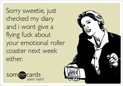 Sorry sweetie, just checked my diary and i wont give a flying fuck about your emotional roller coaster next week either.