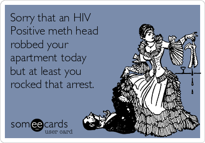Sorry that an HIV Positive meth head robbed your apartment today but at least you rocked that arrest.
