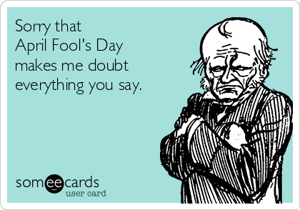 Sorry that April Fool's Day makes me doubt everything you say.