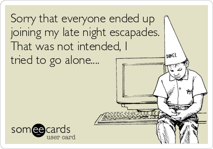 Sorry that everyone ended up joining my late night escapades. That was not intended, I tried to go alone....