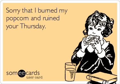 Sorry that I burned my popcorn and ruined your Thursday.