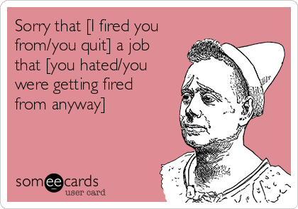 Sorry that [I fired you from/you quit] a job that [you hated/you were getting fired from anyway]