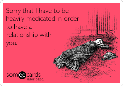 Sorry that I have to be heavily medicated in order to have a relationship with you.