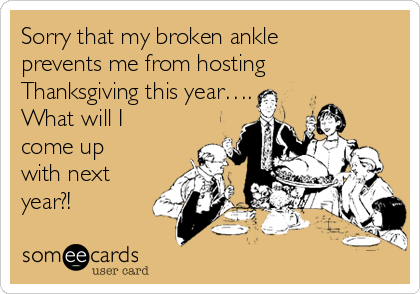 Sorry that my broken ankle prevents me from hosting Thanksgiving this year…. What will I come up with next year?!