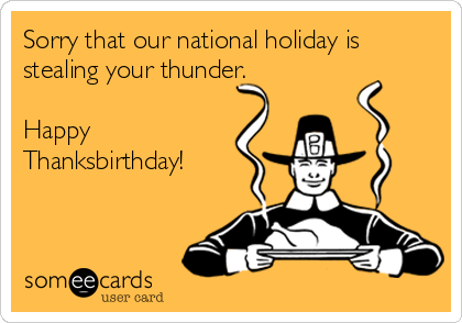 Sorry that our national holiday is stealing your thunder.  Happy Thanksbirthday!