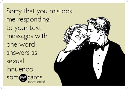 Sorry that you mistook me responding to your text messages with one-word answers as sexual innuendo
