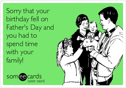 Sorry that your birthday fell on Father's Day and you had to spend time with your family!