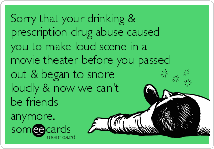 Sorry that your drinking & prescription drug abuse caused you to make loud scene in a movie theater before you passed out & began to snore loudly & now we can't be friends anymore.