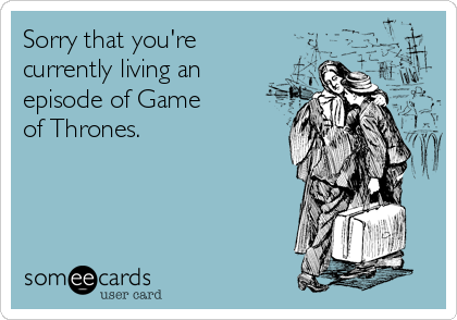 Sorry that you're  currently living an episode of Game  of Thrones.