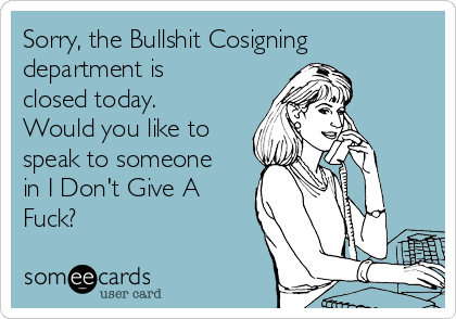 Sorry, the Bullshit Cosigning department is closed today. Would you like to speak to someone in I Don't Give A Fuck?