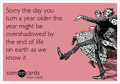 Sorry the day you turn a year older this year might be overshadowed by the end of life on earth as we know it