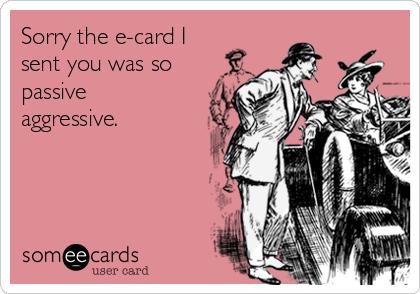 Sorry the e-card I sent you was so passive aggressive.