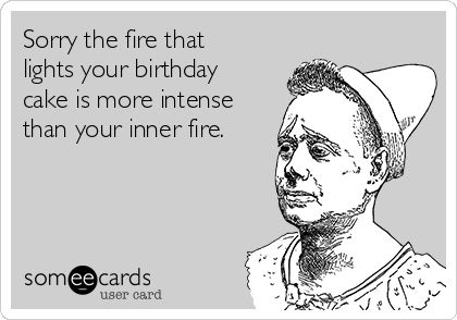Sorry the fire that lights your birthday cake is more intense than your inner fire.