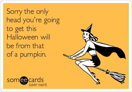 Sorry the only  head you're going to get this Halloween will be from that of a pumpkin.