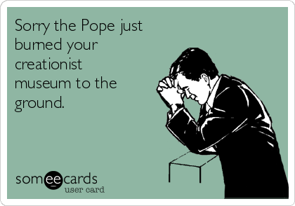 Sorry the Pope just  burned your creationist museum to the ground.