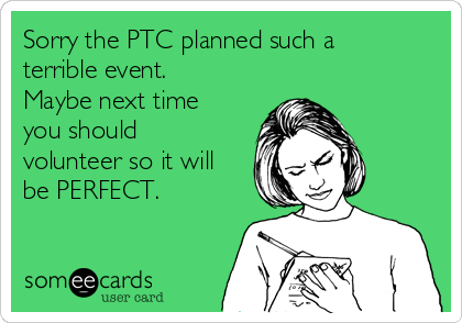 Sorry the PTC planned such a terrible event. Maybe next time you should volunteer so it will be PERFECT.