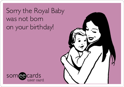 Sorry the Royal Baby was not born on your birthday!