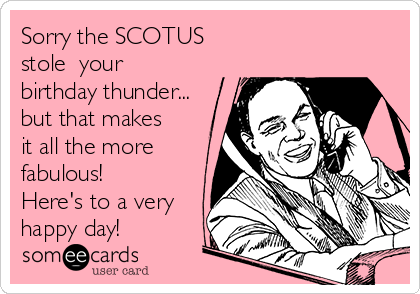 Sorry the SCOTUS stole  your birthday thunder... but that makes it all the more fabulous!  Here's to a very happy day!