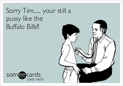 Sorry Tim...... your still a pussy like the Buffalo Bills!!