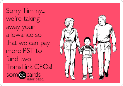 Sorry Timmy... we're taking away your allowance so that we can pay more PST to fund two TransLink CEOs!
