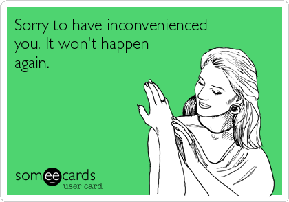 Sorry to have inconvenienced you. It won't happen again.