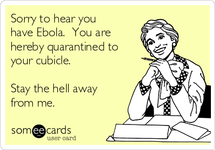 Sorry to hear you have Ebola.  You are hereby quarantined to your cubicle.  Stay the hell away from me.