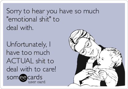 """Sorry to hear you have so much """"emotional shit"""" to deal with.  Unfortunately, I have too much ACTUAL shit to deal with to care!"""