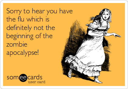 Sorry to hear you have the flu which is definitely not the beginning of the zombie apocalypse!