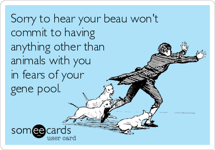 Sorry to hear your beau won't commit to having anything other than animals with you in fears of your gene pool.