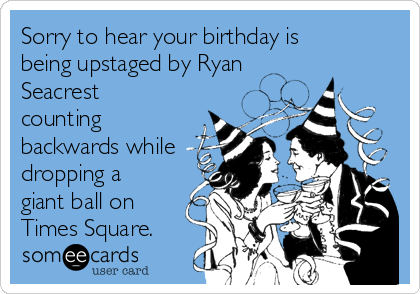 Sorry to hear your birthday is being upstaged by Ryan Seacrest counting backwards while dropping a giant ball on Times Square.