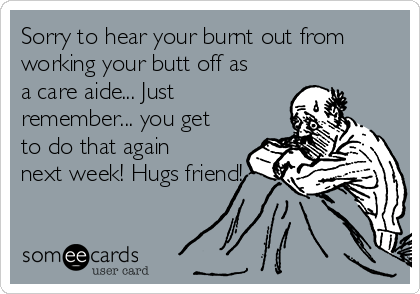 Sorry to hear your burnt out from working your butt off as a care aide... Just remember... you get to do that again next week! Hugs friend!