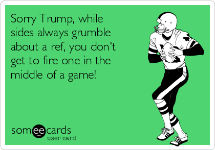 Sorry Trump, while sides always grumble about a ref, you don't get to fire one in the middle of a game!