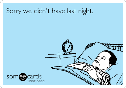 Sorry we didn't have last night.