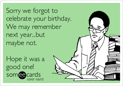 Sorry we forgot to celebrate your birthday. We may remember next year...but maybe not.  Hope it was a good one!