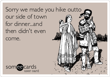Sorry we made you hike outto our side of town for dinner...and then didn't even come.